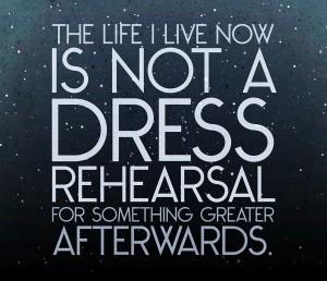 Life not Dress Rehearsal